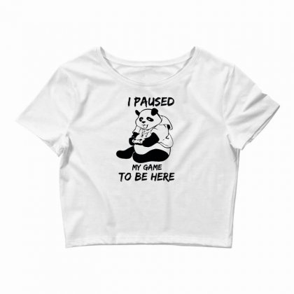 I Paused My Game To Be Here Crop Top Designed By Aheupote