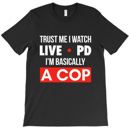 Trust Me I Watch Live Pd I'm Basically A Cop T-shirt Designed By Helloshop