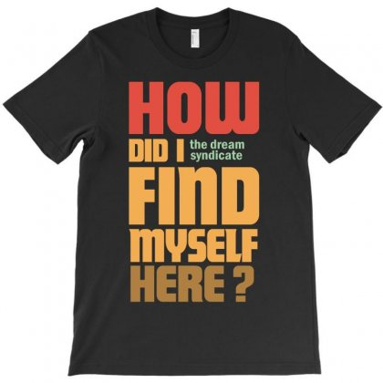 How Did I Find Myself Here T-shirt Designed By Leodrolic