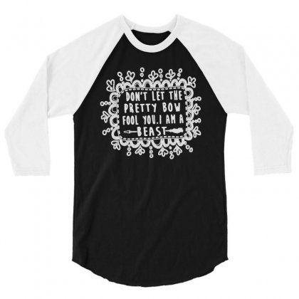 Don't Let The Pretty Bow Fool You I Am A Beast 3/4 Sleeve Shirt Designed By Joo Joo Designs