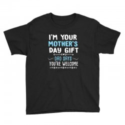 i'm your mother's day gift dad says you're welcome shirt Youth Tee | Artistshot