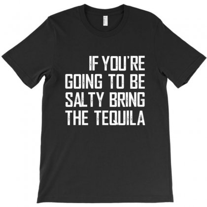 If You're Going To Be Salty Bring The Tequila T-shirt Designed By Helloshop