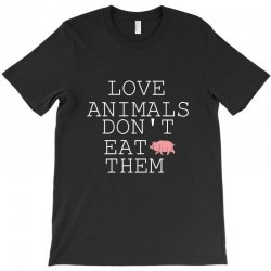 Love animals don't eat them T-Shirt | Artistshot