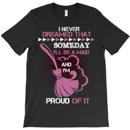 I Never Dreamed That Someday I'll Be A Maid And I'm Proud Of It T-shirt Designed By Wizarts