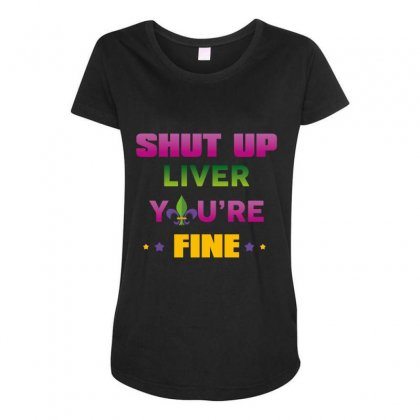 Shut Up Liver You're Fine Maternity Scoop Neck T-shirt Designed By Wizarts