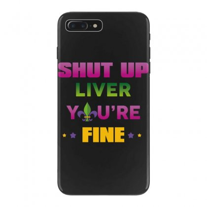 Shut Up Liver You're Fine Iphone 7 Plus Case Designed By Wizarts