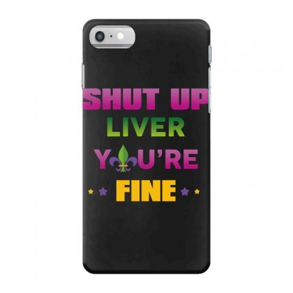 Shut Up Liver You're Fine Iphone 7 Case Designed By Wizarts