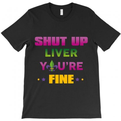 Shut Up Liver You're Fine T-shirt Designed By Wizarts