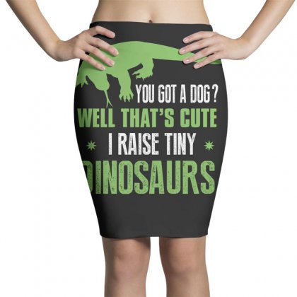 You Got A Dog Well That's Cute I Raise Tiny Dinosaurs Pencil Skirts Designed By Wizarts