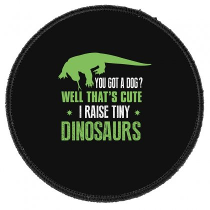 You Got A Dog Well That's Cute I Raise Tiny Dinosaurs Round Patch Designed By Wizarts