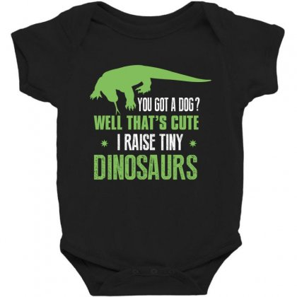 You Got A Dog Well That's Cute I Raise Tiny Dinosaurs Baby Bodysuit Designed By Wizarts