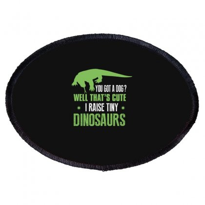You Got A Dog Well That's Cute I Raise Tiny Dinosaurs Oval Patch Designed By Wizarts