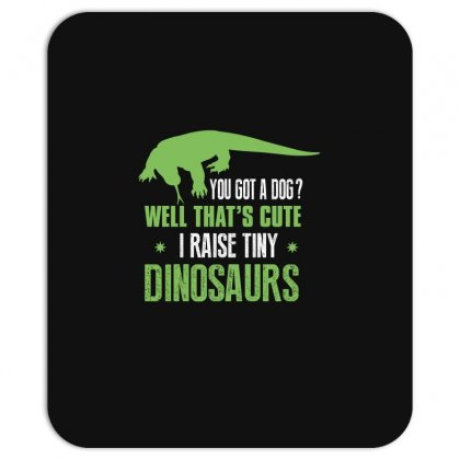 You Got A Dog Well That's Cute I Raise Tiny Dinosaurs Mousepad Designed By Wizarts