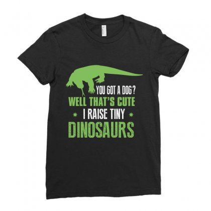 You Got A Dog Well That's Cute I Raise Tiny Dinosaurs Ladies Fitted T-shirt Designed By Wizarts