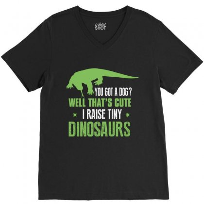 You Got A Dog Well That's Cute I Raise Tiny Dinosaurs V-neck Tee Designed By Wizarts