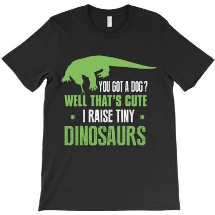 You Got A Dog Well That's Cute I Raise Tiny Dinosaurs T-shirt Designed By Wizarts