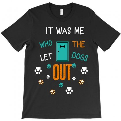 It Was Me Who Let The Dogs Out T-shirt Designed By Wizarts