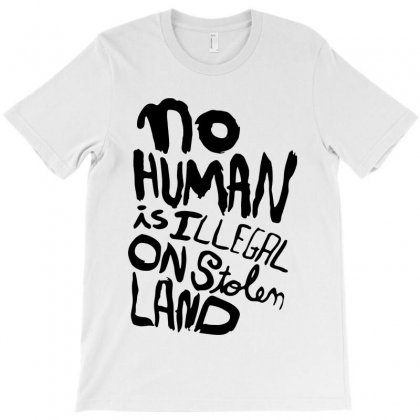 No Human Is Illegal On Stolen Land   Black Text T-shirt Designed By Sephia