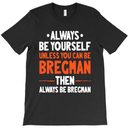 Always Be Yourself Unless You Can Be Bregman Then Always Be Bregman T-shirt Designed By Sephia
