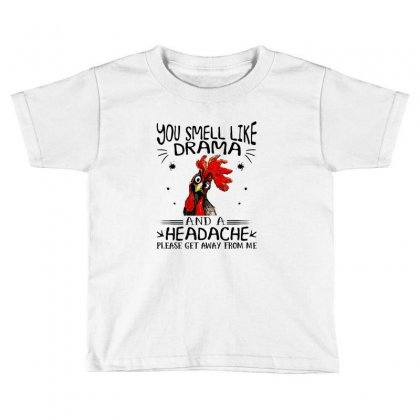 Chicken You Smell Like Drama And A Headache Please Get Away From Me Toddler T-shirt Designed By Hoainv