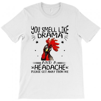 Chicken You Smell Like Drama And A Headache Please Get Away From Me T-shirt Designed By Hoainv