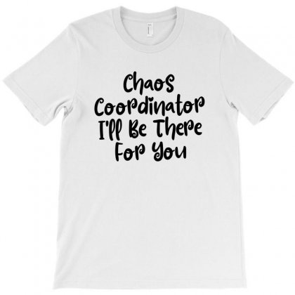 Chaos Coordinator I'll Be There For You T-shirt Designed By Thebestisback