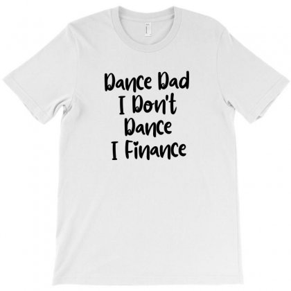 Dance Dad I Don't Dance I Finance T-shirt Designed By Thebestisback