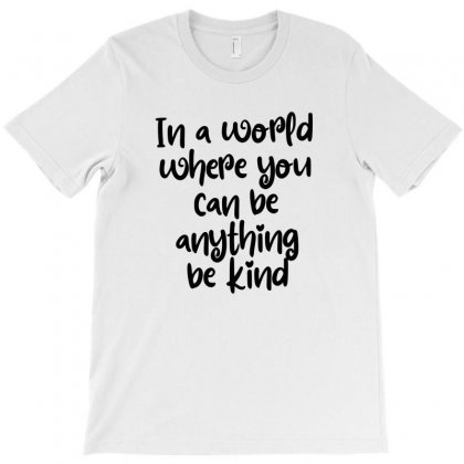 In A World Where You Can Be Anything Be Kind T-shirt Designed By Thebestisback