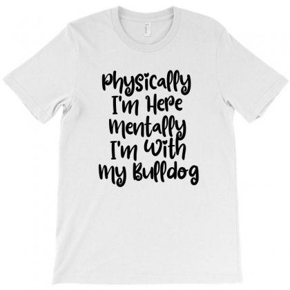 Physically I'm Here Mentally I'm With My Bulldog T-shirt Designed By Thebestisback