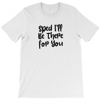Sped I'll Be There For You T-shirt Designed By Thebestisback