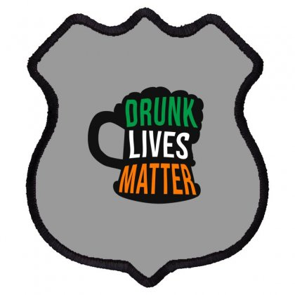 Drunk Lives Matter,  Saint Patrick's Day Gift Shield Patch Designed By Cypryanus