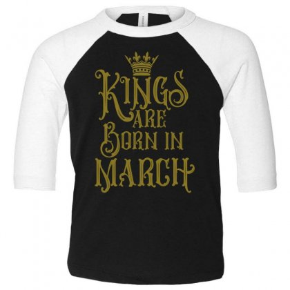 Kings Are Born In March Toddler 3/4 Sleeve Tee Designed By Tiococacola
