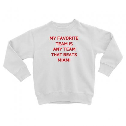 My Favorite Team Is Any Team That Beats Miami Toddler Sweatshirt Designed By F4j4r