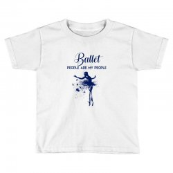 ballet people are my people Toddler T-shirt | Artistshot