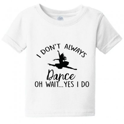 I Don't Alway Dance Oh Wait Yes I Do Baby Tee Designed By Hoainv