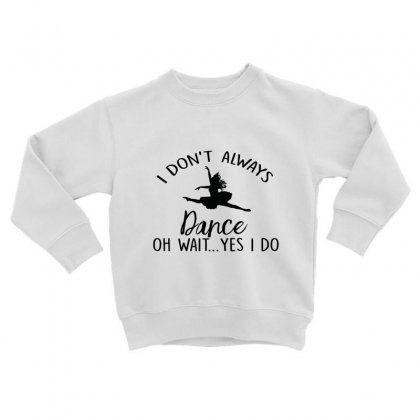 I Don't Alway Dance Oh Wait Yes I Do Toddler Sweatshirt Designed By Hoainv