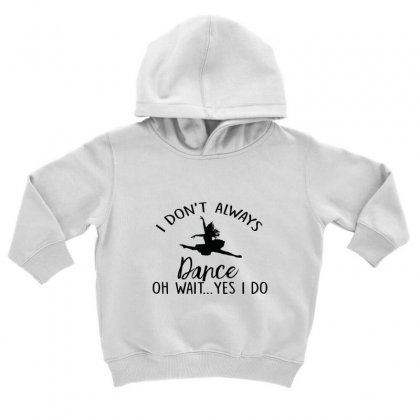 I Don't Alway Dance Oh Wait Yes I Do Toddler Hoodie Designed By Hoainv