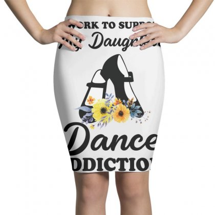 I Work To Support My Daughter's Dance Addiction Pencil Skirts Designed By Hoainv