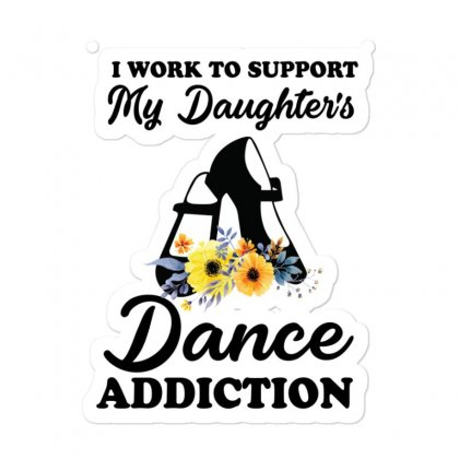 I Work To Support My Daughter's Dance Addiction Sticker Designed By Hoainv