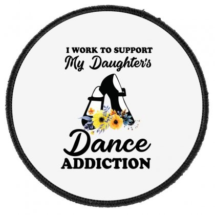 I Work To Support My Daughter's Dance Addiction Round Patch Designed By Hoainv