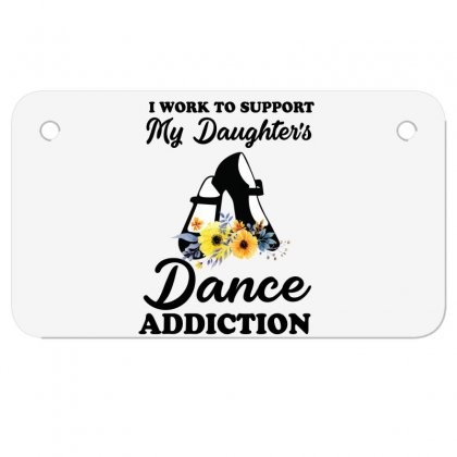 I Work To Support My Daughter's Dance Addiction Motorcycle License Plate Designed By Hoainv
