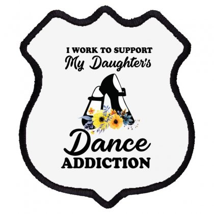 I Work To Support My Daughter's Dance Addiction Shield Patch Designed By Hoainv