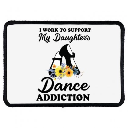 I Work To Support My Daughter's Dance Addiction Rectangle Patch Designed By Hoainv