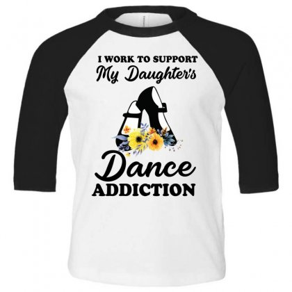 I Work To Support My Daughter's Dance Addiction Toddler 3/4 Sleeve Tee Designed By Hoainv