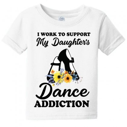 I Work To Support My Daughter's Dance Addiction Baby Tee Designed By Hoainv