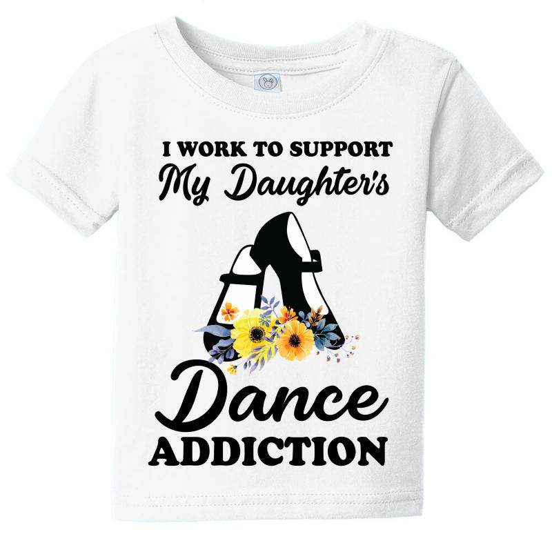 I Work To Support My Daughter's Dance Addiction Baby Tee | Artistshot