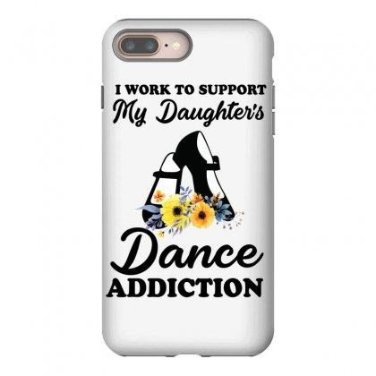 I Work To Support My Daughter's Dance Addiction Iphone 8 Plus Case Designed By Hoainv