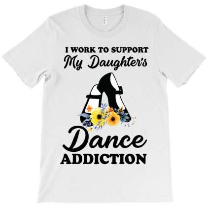 I Work To Support My Daughter's Dance Addiction T-shirt Designed By Hoainv