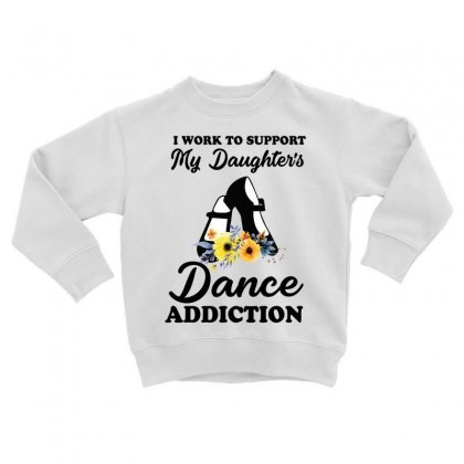 I Work To Support My Daughter's Dance Addiction Toddler Sweatshirt Designed By Hoainv