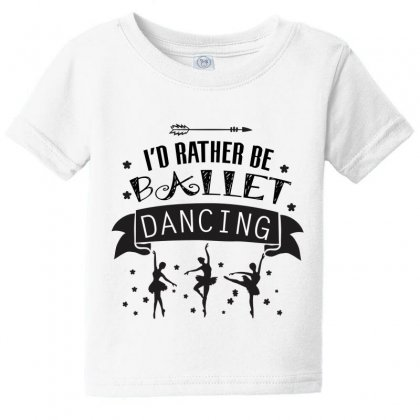 I'd Rather Be Ballet Dancing Baby Tee Designed By Hoainv
